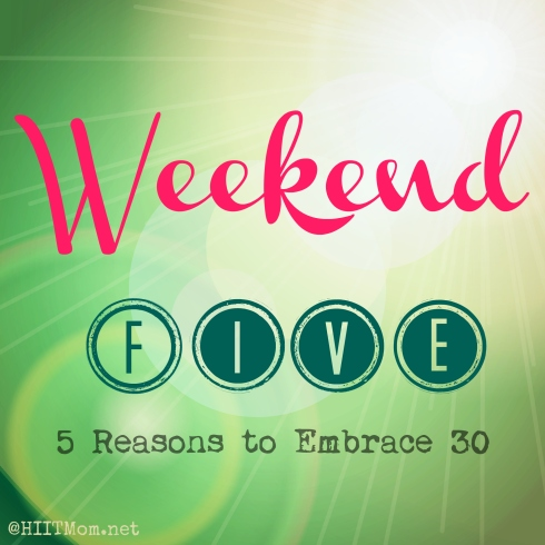 Weekend Five – 5 Reasons to Embrace 30